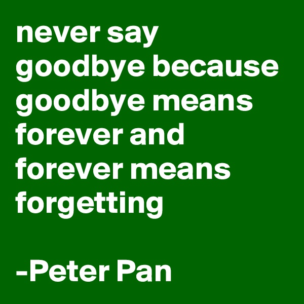 never say goodbye because goodbye means forever and forever means forgetting   -Peter Pan