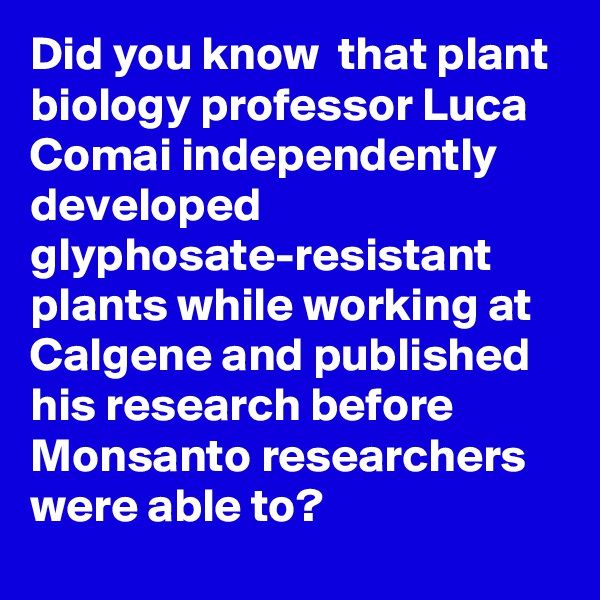 Did you know  that plant biology professor Luca Comai independently developed glyphosate-resistant plants while working at Calgene and published his research before Monsanto researchers were able to?