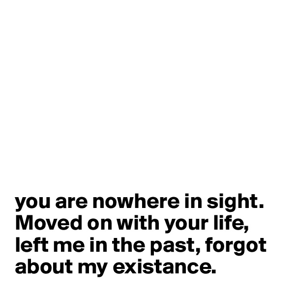 you are nowhere in sight. Moved on with your life, left me in the past, forgot about my existance.