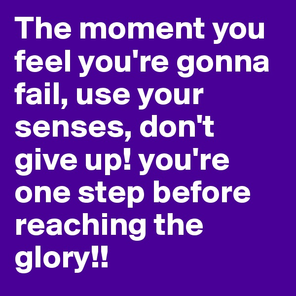 The moment you feel you're gonna fail, use your senses, don't give up! you're one step before reaching the glory!!