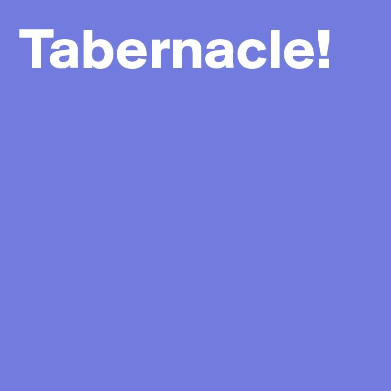 Tabernacle!