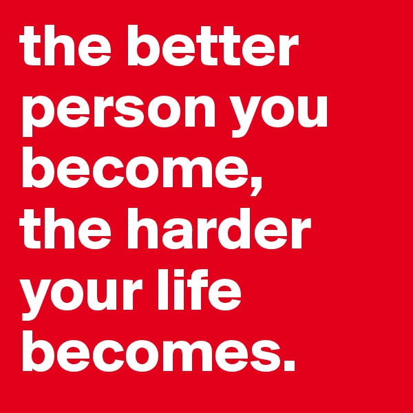 the better person you become,  the harder  your life becomes.