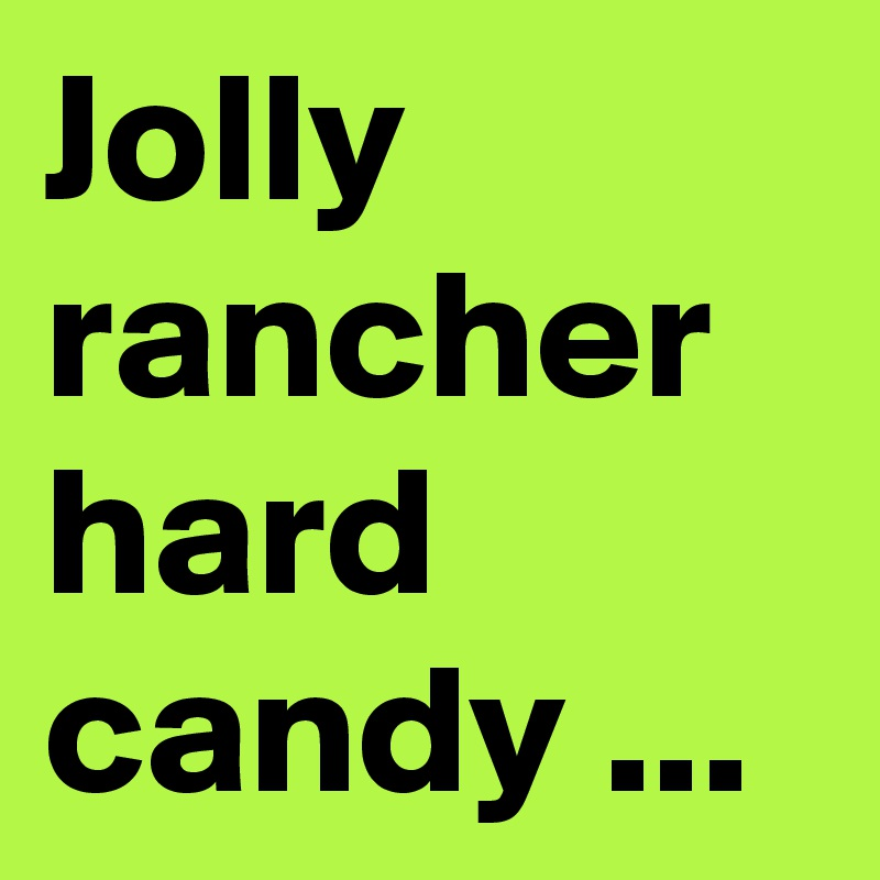 Jolly rancher hard candy ...