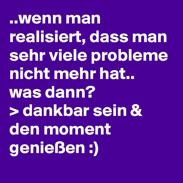 ..wenn man realisiert, dass man sehr viele probleme nicht mehr hat.. was dann? > dankbar sein & den moment genießen :)
