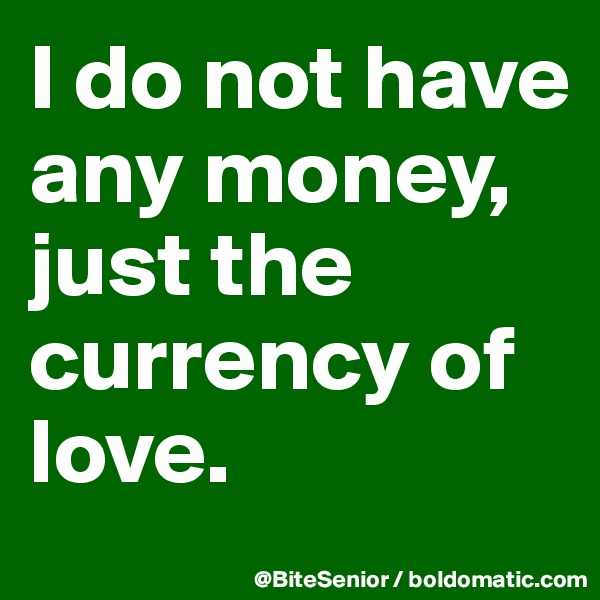 I do not have any money, just the currency of love.