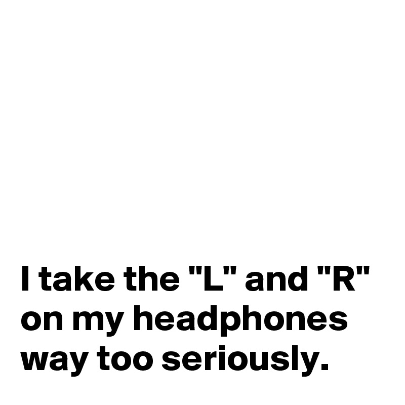 """I take the """"L"""" and """"R"""" on my headphones way too seriously."""