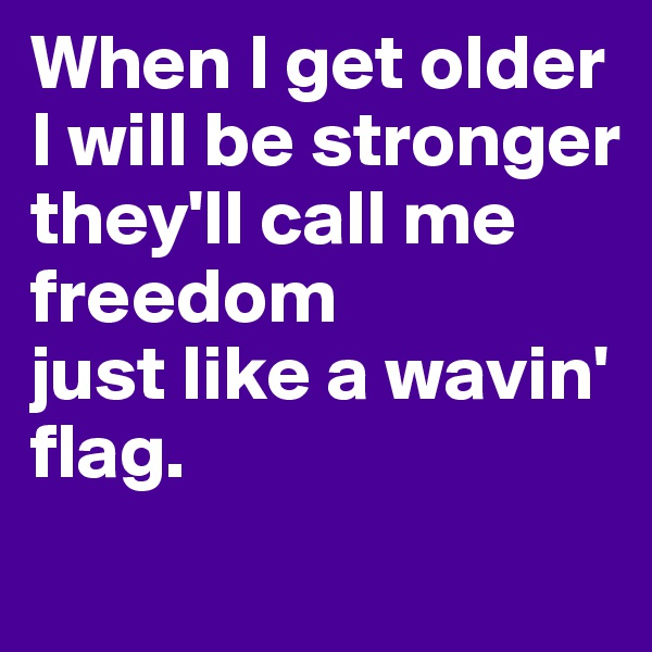When I get older  I will be stronger  they'll call me freedom  just like a wavin' flag.