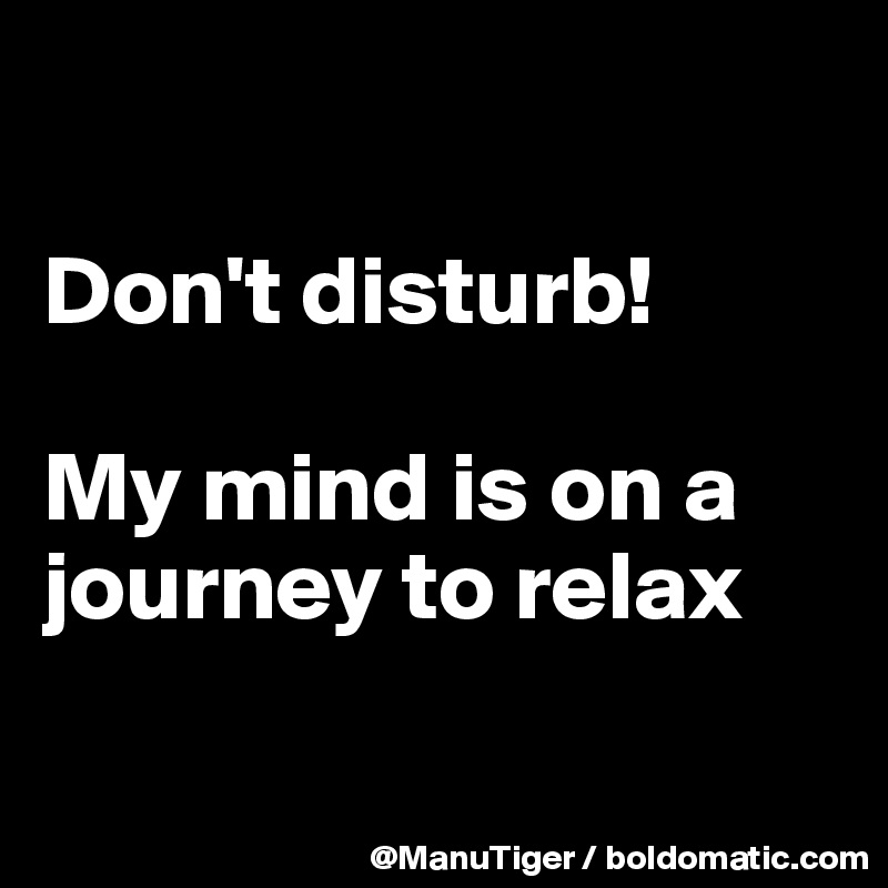 Don't disturb!  My mind is on a journey to relax