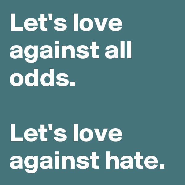 Let's love against all odds.  Let's love against hate.