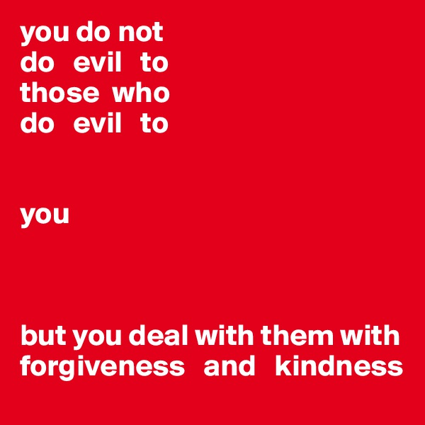 you do not do   evil   to  those  who  do   evil   to   you    but you deal with them with forgiveness   and   kindness