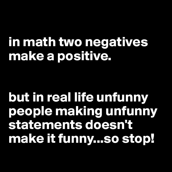 in math two negatives make a positive.   but in real life unfunny people making unfunny statements doesn't make it funny...so stop!