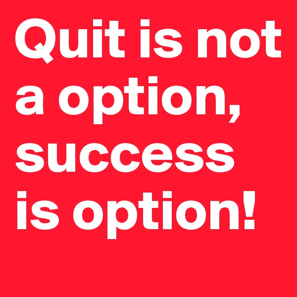 Quit is not a option, success is option!