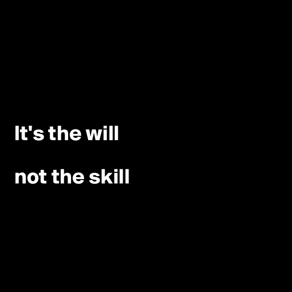 It's the will   not the skill