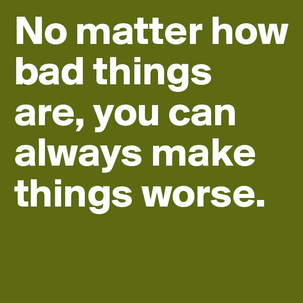 No matter how bad things are, you can always make things worse.