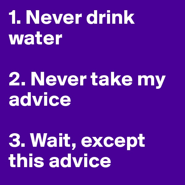 1. Never drink water  2. Never take my advice   3. Wait, except this advice