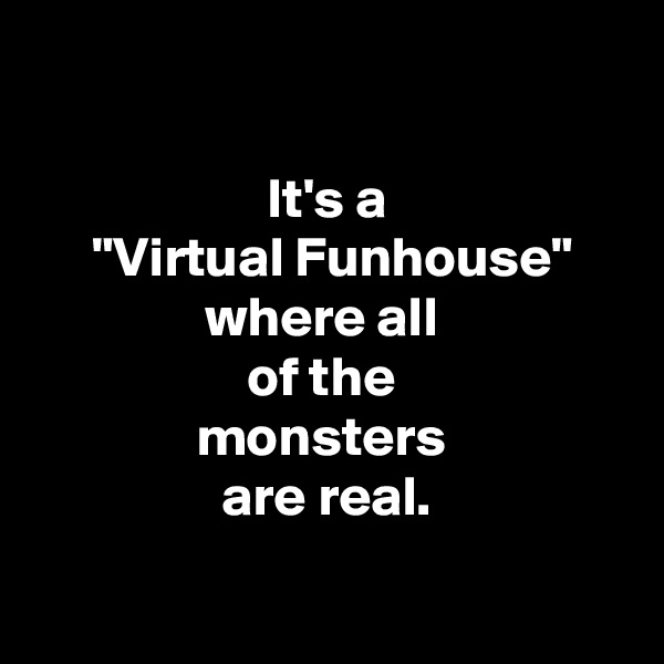 """It's a  """"Virtual Funhouse"""" where all  of the  monsters  are real."""