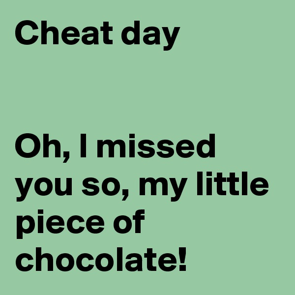 Cheat day   Oh, I missed you so, my little piece of chocolate!