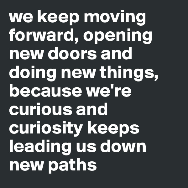 we keep moving forward, opening new doors and doing new things, because we're curious and curiosity keeps leading us down new paths