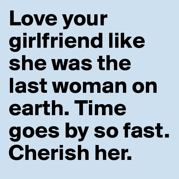 Love your girlfriend like she was the last woman on earth. Time goes by so fast. Cherish her.