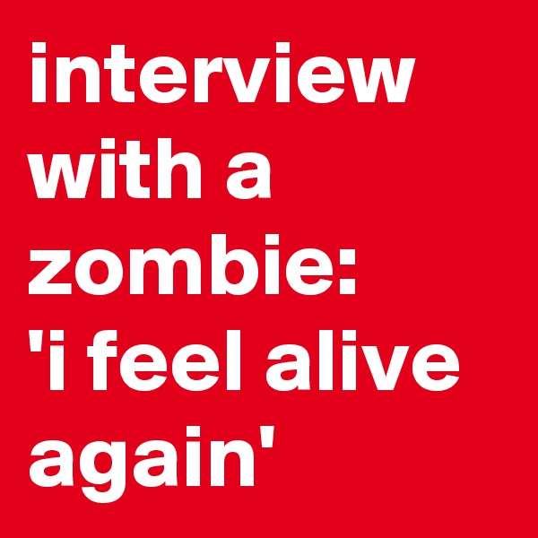 interview with a zombie: 'i feel alive again'