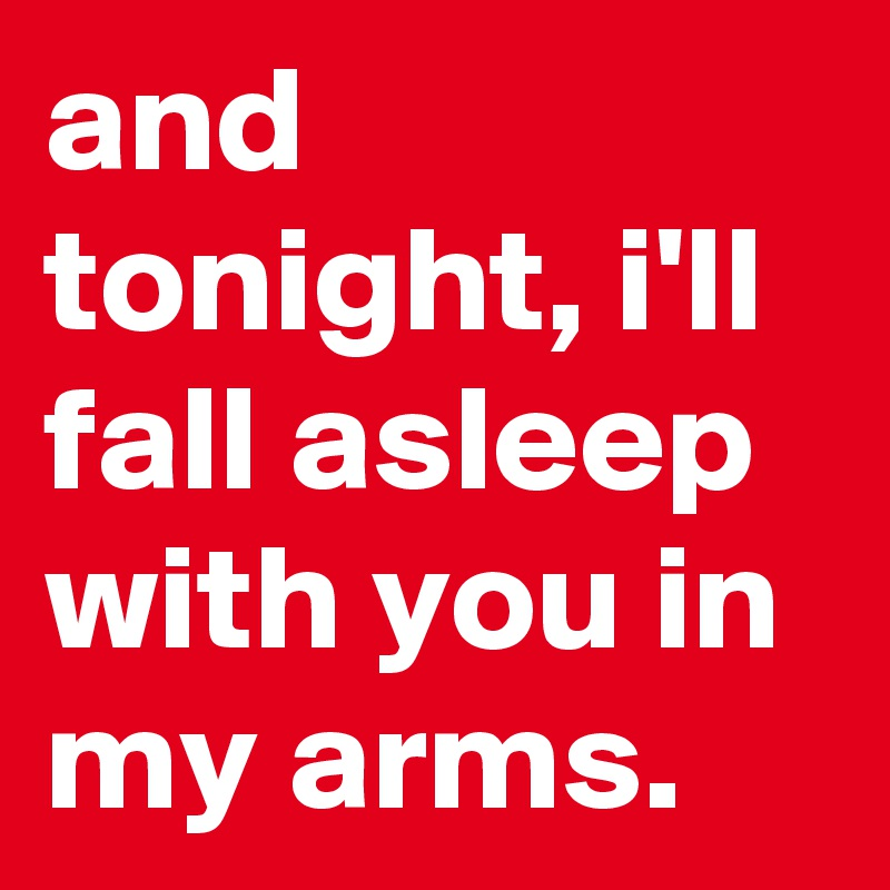 and tonight, i'll fall asleep with you in my arms.
