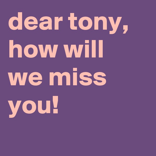 dear tony, how will we miss you!