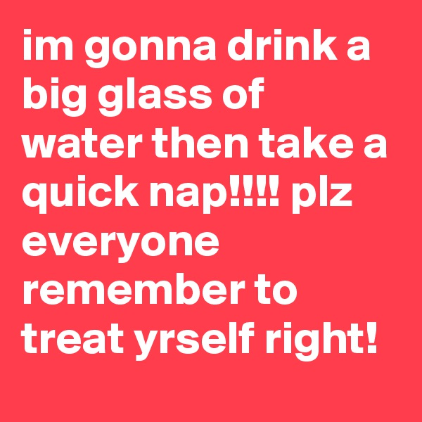 im gonna drink a big glass of water then take a quick nap!!!! plz everyone remember to treat yrself right!