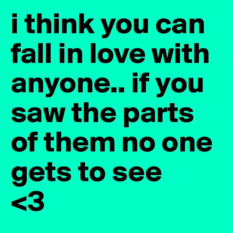 i think you can fall in love with anyone.. if you saw the parts of them no one gets to see  <3