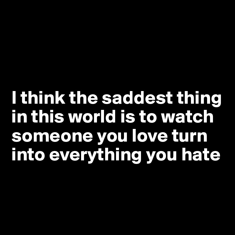 I think the saddest thing in this world is to watch someone you love turn into everything you hate
