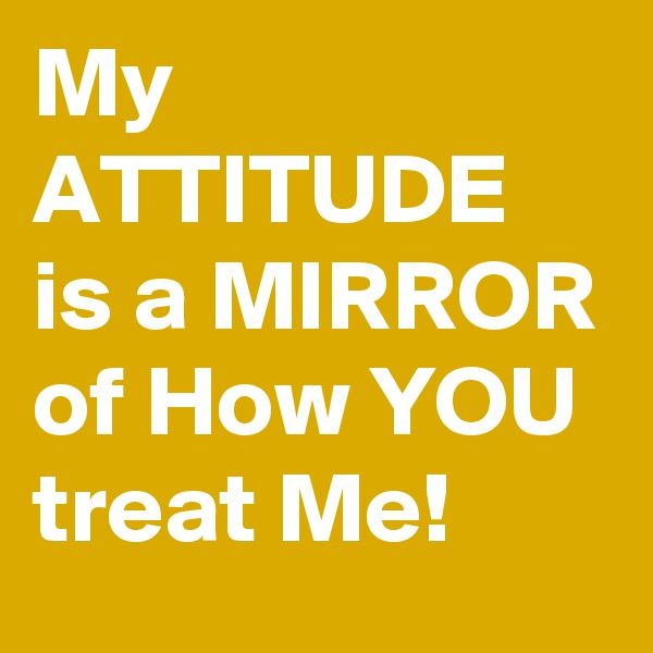 My ATTITUDE is a MIRROR of How YOU treat Me!