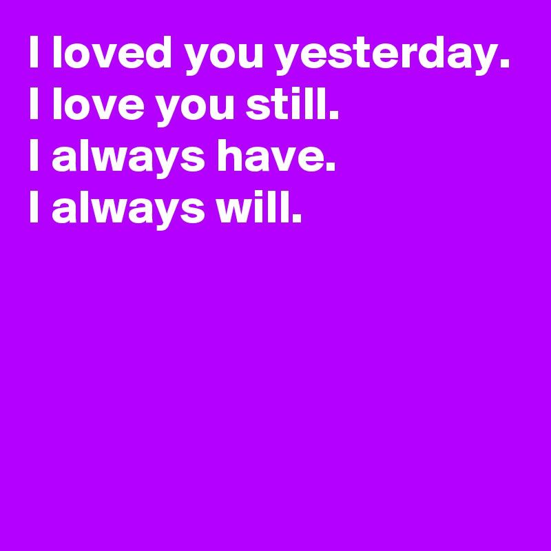 I loved you yesterday. I love you still. I always have. I always will.