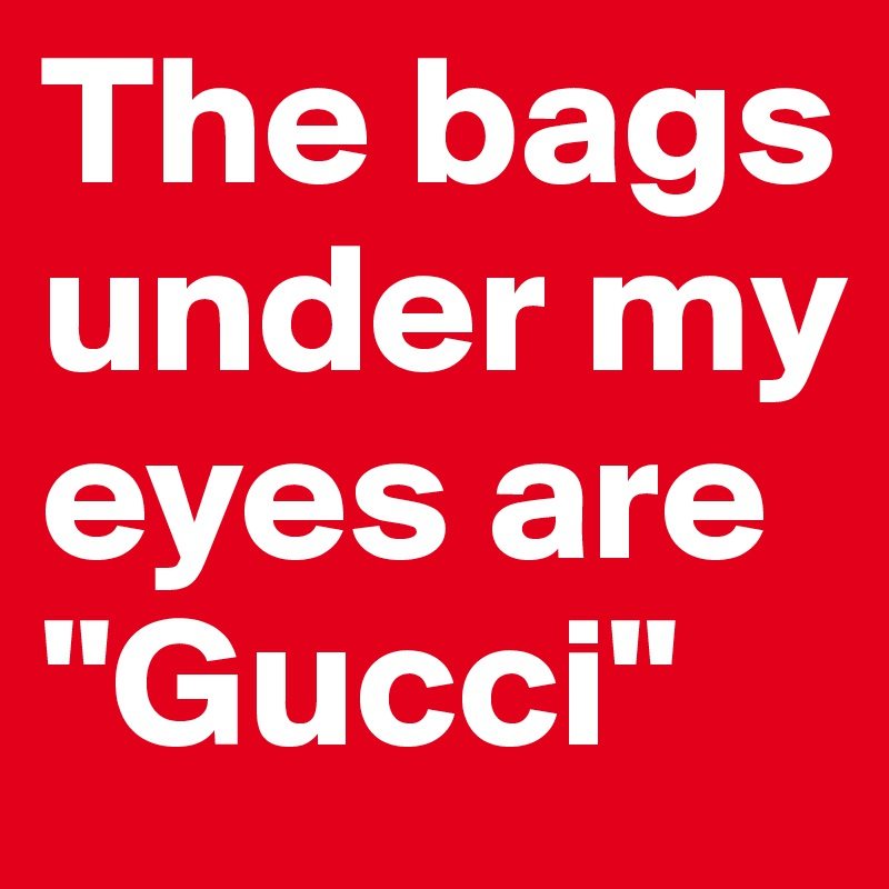 "The bags under my eyes are ""Gucci"""