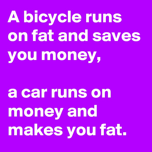 A bicycle runs on fat and saves you money,  a car runs on money and makes you fat.