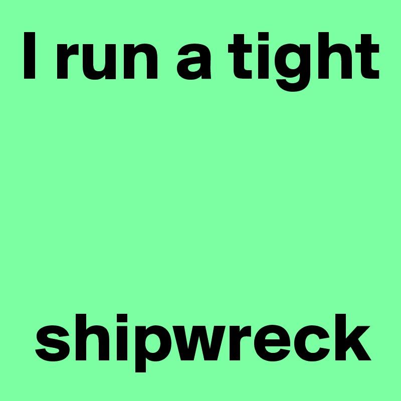 I run a tight     shipwreck