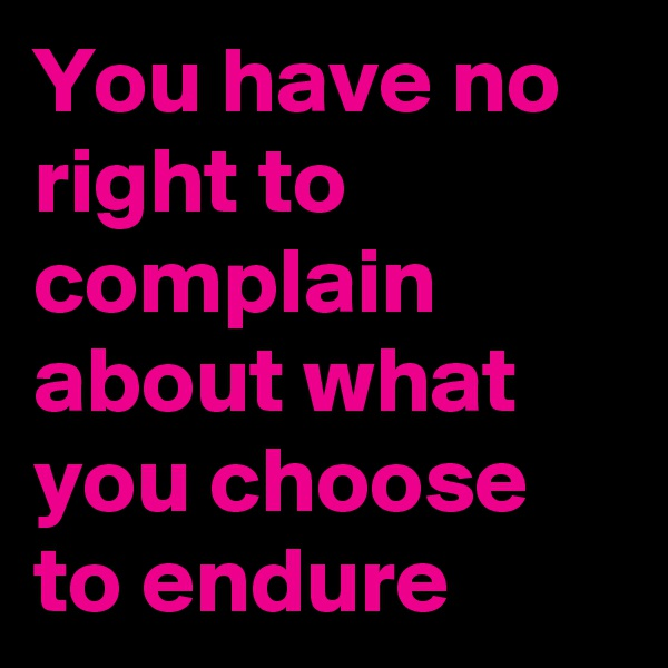 You have no right to complain about what you choose to endure