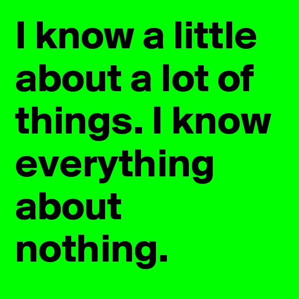 I know a little about a lot of things. I know everything about nothing.