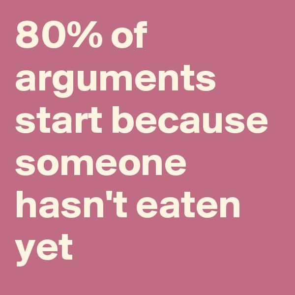 80% of arguments start because someone hasn't eaten yet