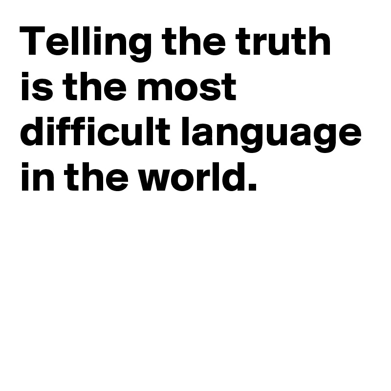 Telling the truth is the most difficult language in the world.