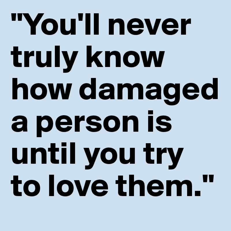 """""""You'll never truly know how damaged a person is until you try to love them."""""""