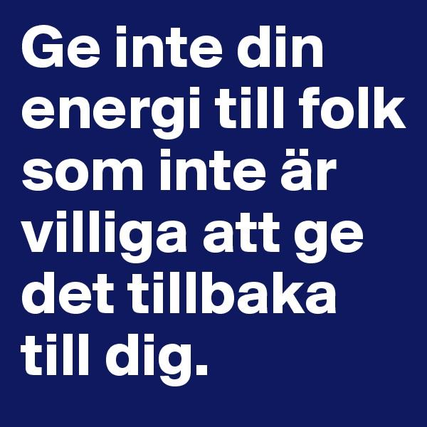 Ge inte din energi till folk som inte är villiga att ge det tillbaka till dig.