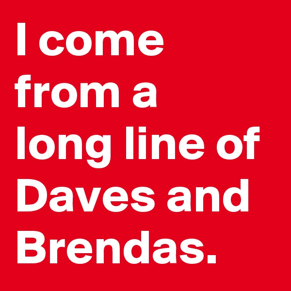I come from a long line of Daves and Brendas.