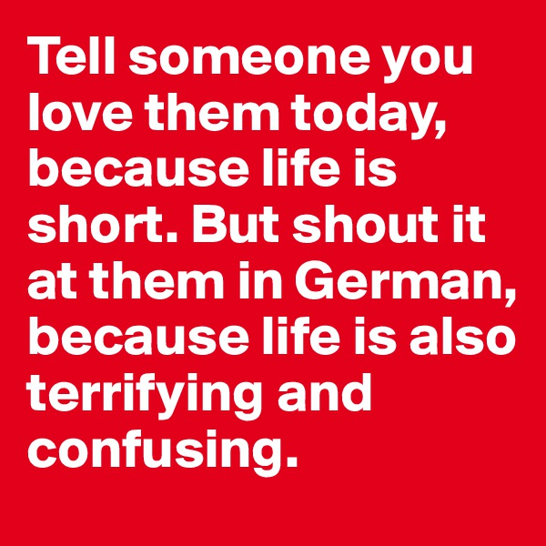 Tell someone you love them today, because life is short. But shout it at them in German, because life is also terrifying and confusing.