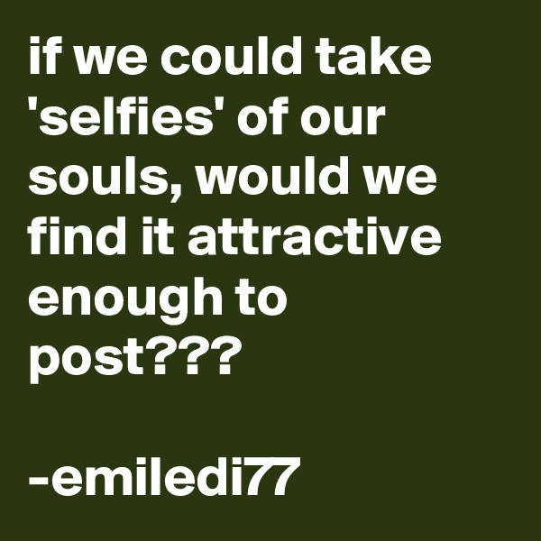 if we could take 'selfies' of our souls, would we find it attractive enough to post???  -emiledi77