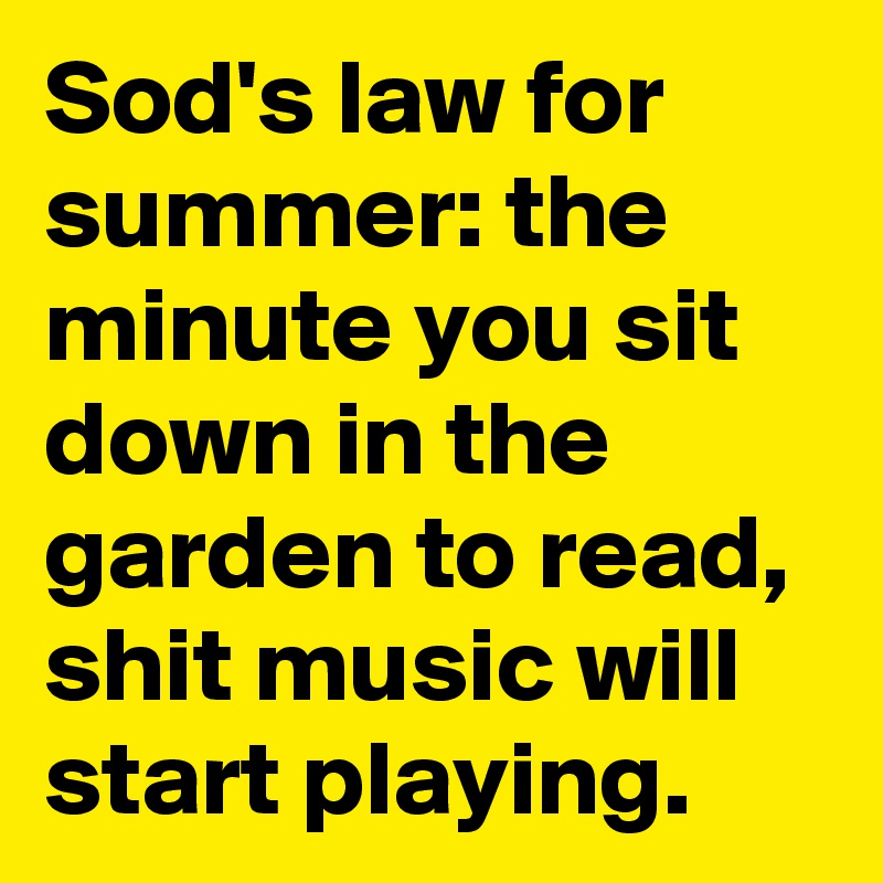Sod's law for summer: the minute you sit down in the garden to read, shit music will start playing.
