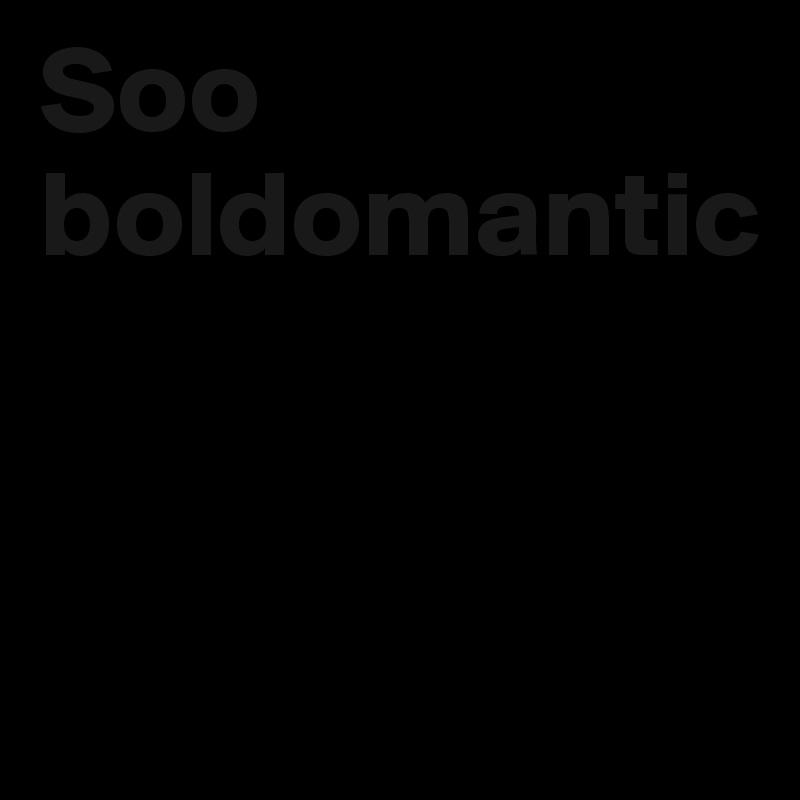 Soo  boldomantic