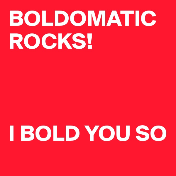 BOLDOMATIC ROCKS!    I BOLD YOU SO