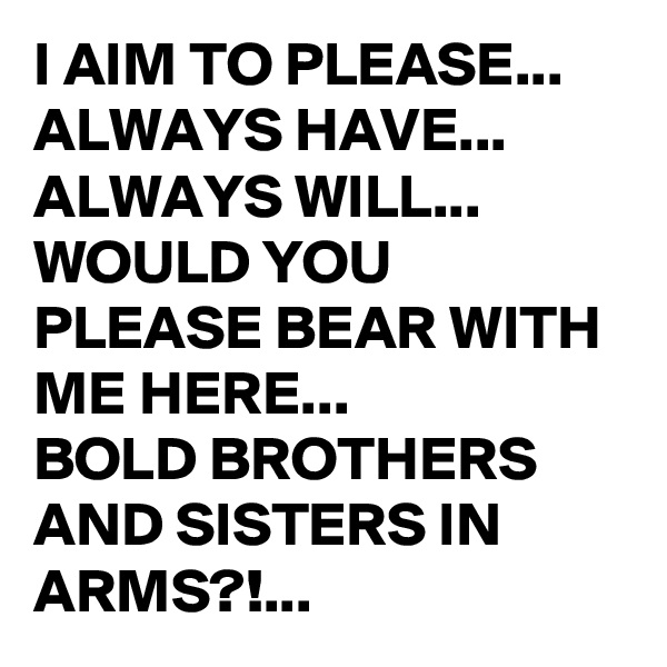I AIM TO PLEASE... ALWAYS HAVE... ALWAYS WILL... WOULD YOU PLEASE BEAR WITH ME HERE... BOLD BROTHERS AND SISTERS IN ARMS?!...