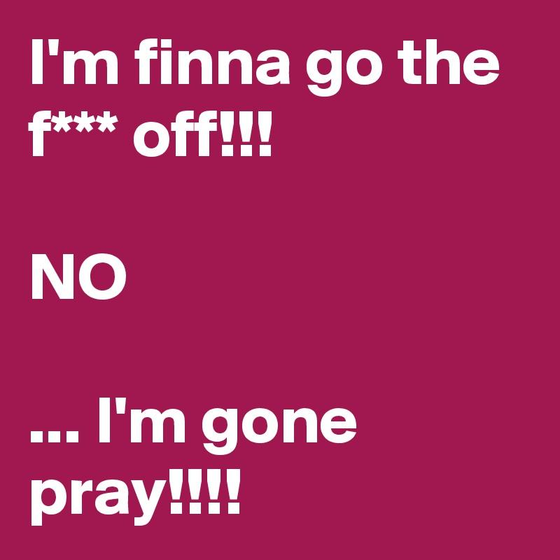 I'm finna go the f*** off!!!  NO  ... I'm gone pray!!!!