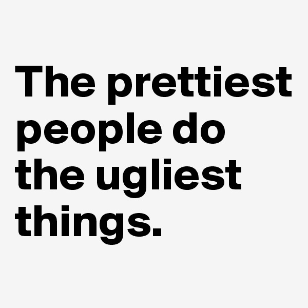 The prettiest people do the ugliest things.