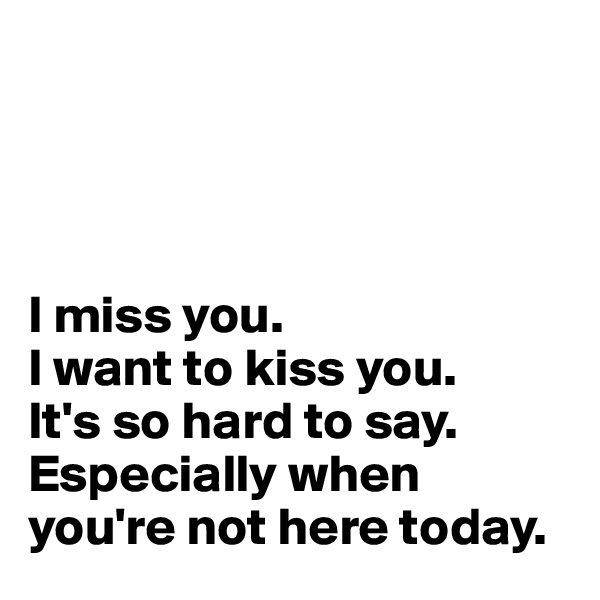 I miss you. I want to kiss you. It's so hard to say. Especially when you're not here today.